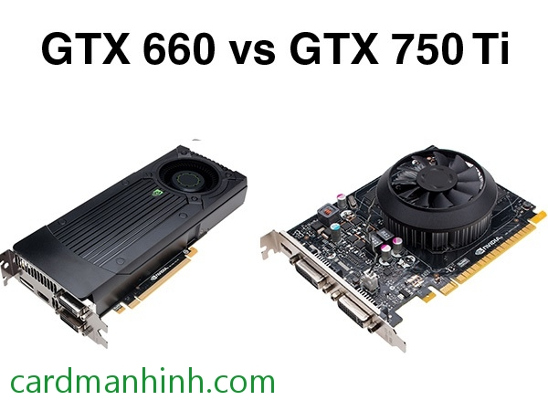 Review card màn hình NVIDIA GeForce GTX 660 vs GTX 750 Ti